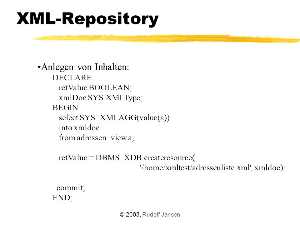 © 2003, Rudolf Jansen XML-Repository Anlegen von Inhalten: DECLARE retValue BOOLEAN; xmlDoc SYS.XMLType; BEGIN select SYS_XMLAGG(value(a)) into xmldoc from adressen_view a; retValue:= DBMS_XDB.createresource( /home/xmltest/adressenliste.xml , xmldoc); commit; END;