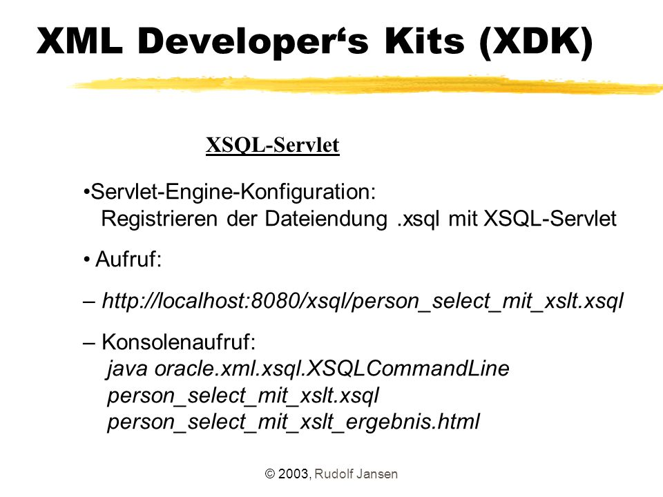 © 2003, Rudolf Jansen XML Developer's Kits (XDK) XSQL-Servlet Servlet-Engine-Konfiguration: Registrieren der Dateiendung.xsql mit XSQL-Servlet Aufruf: – http://localhost:8080/xsql/person_select_mit_xslt.xsql – Konsolenaufruf: java oracle.xml.xsql.XSQLCommandLine person_select_mit_xslt.xsql person_select_mit_xslt_ergebnis.html