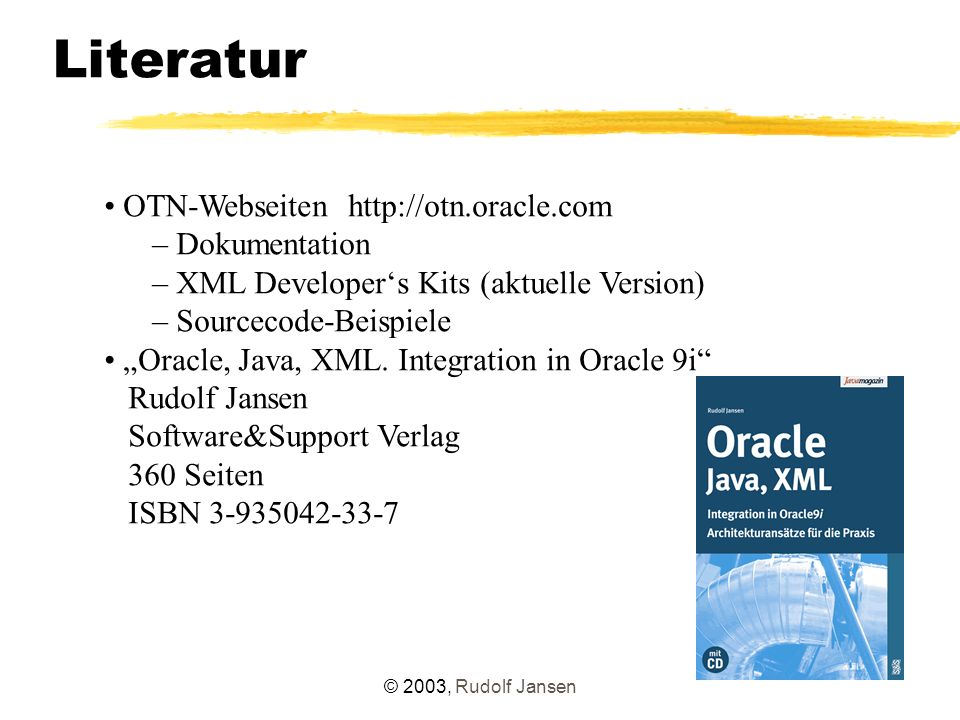 "© 2003, Rudolf Jansen Literatur OTN-Webseiten http://otn.oracle.com – Dokumentation – XML Developer's Kits (aktuelle Version) – Sourcecode-Beispiele ""Oracle, Java, XML."