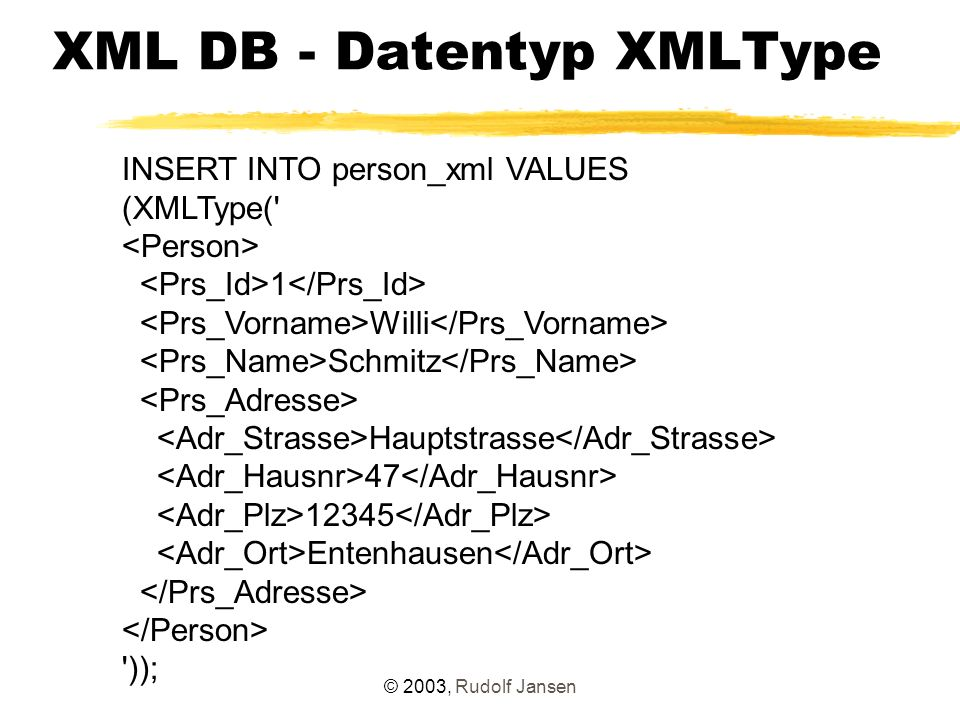 © 2003, Rudolf Jansen XML DB - Datentyp XMLType INSERT INTO person_xml VALUES (XMLType( 1 Willi Schmitz Hauptstrasse 47 12345 Entenhausen ));