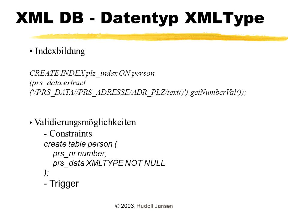 © 2003, Rudolf Jansen XML DB - Datentyp XMLType Indexbildung CREATE INDEX plz_index ON person (prs_data.extract ( /PRS_DATA//PRS_ADRESSE/ADR_PLZ/text() ).getNumberVal()); Validierungsmöglichkeiten - Constraints create table person ( prs_nr number, prs_data XMLTYPE NOT NULL ); - Trigger