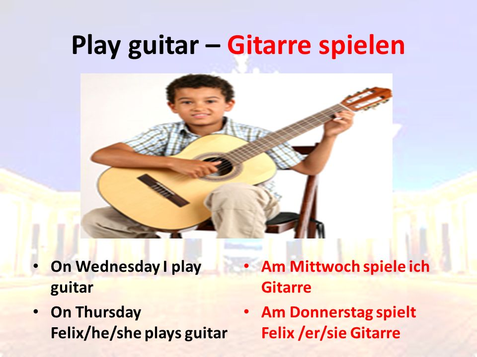 On Wednesday I play guitar On Thursday Felix/he/she plays guitar Am Mittwoch spiele ich Gitarre Am Donnerstag spielt Felix /er/sie Gitarre Play guitar – Gitarre spielen