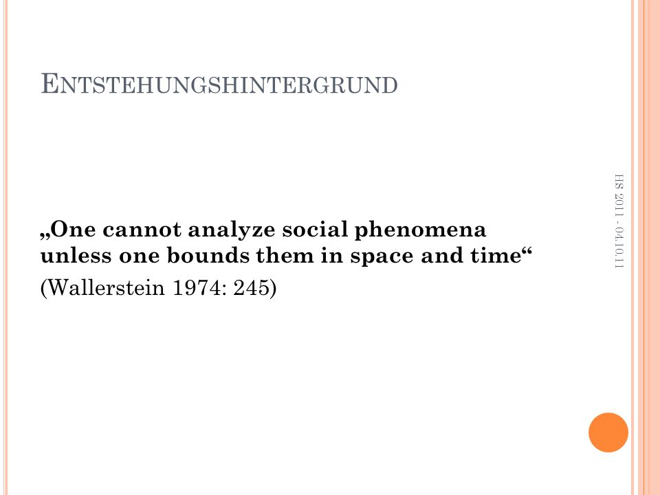 "E NTSTEHUNGSHINTERGRUND ""One cannot analyze social phenomena unless one bounds them in space and time (Wallerstein 1974: 245) HS 2011 - 04.10.11"