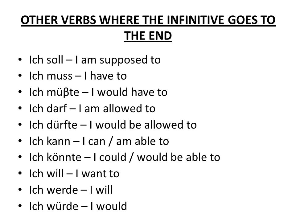 OTHER VERBS WHERE THE INFINITIVE GOES TO THE END Ich soll – I am supposed to Ich muss – I have to Ich müβte – I would have to Ich darf – I am allowed to Ich dürfte – I would be allowed to Ich kann – I can / am able to Ich kӧnnte – I could / would be able to Ich will – I want to Ich werde – I will Ich würde – I would