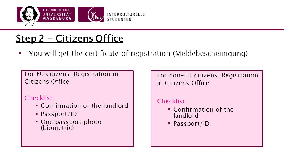 Step 2 – Citizens Office For EU citizens: Registration in Citizens Office Checklist:  Confirmation of the landlord  Passport/ID  One passport photo (biometric) For non-EU citizens: Registration in Citizens Office Checklist:  Confirmation of the landlord  Passport/ID  You will get the certificate of registration (Meldebescheinigung)