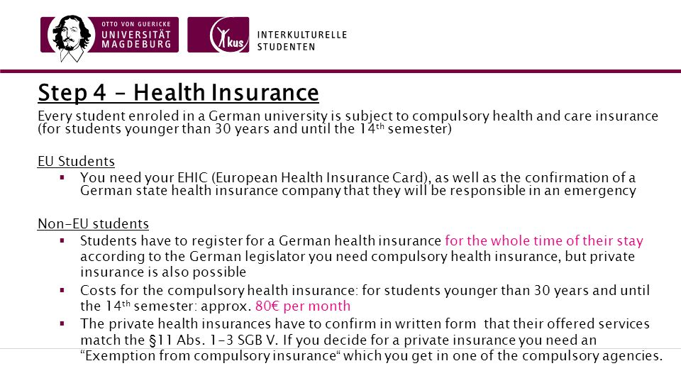 Step 4 – Health Insurance Every student enroled in a German university is subject to compulsory health and care insurance (for students younger than 30 years and until the 14 th semester) EU Students  You need your EHIC (European Health Insurance Card), as well as the confirmation of a German state health insurance company that they will be responsible in an emergency Non-EU students  Students have to register for a German health insurance for the whole time of their stay according to the German legislator you need compulsory health insurance, but private insurance is also possible  Costs for the compulsory health insurance: for students younger than 30 years and until the 14 th semester: approx.