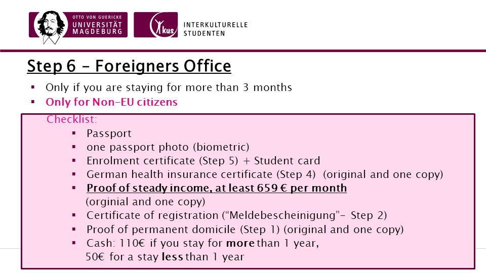 Step 6 – Foreigners Office  Only if you are staying for more than 3 months  Only for Non-EU citizens Checklist:  Passport  one passport photo (biometric)  Enrolment certificate (Step 5) + Student card  German health insurance certificate (Step 4) (original and one copy)  Proof of steady income, at least 659 € per month (orginial and one copy)  Certificate of registration ( Meldebescheinigung - Step 2)  Proof of permanent domicile (Step 1) (original and one copy)  Cash: 110€ if you stay for more than 1 year, 50€ for a stay less than 1 year