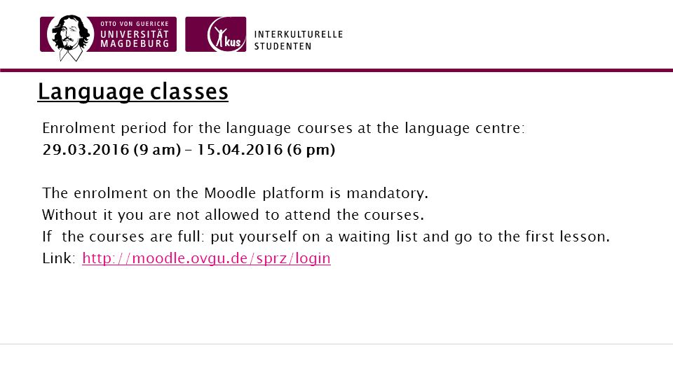 Language classes Enrolment period for the language courses at the language centre: 29.03.2016 (9 am) – 15.04.2016 (6 pm) The enrolment on the Moodle platform is mandatory.