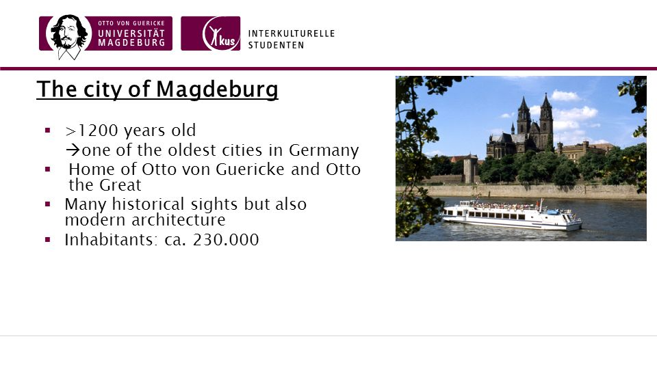 The city of Magdeburg  >1200 years old  one of the oldest cities in Germany  Home of Otto von Guericke and Otto the Great  Many historical sights but also modern architecture  Inhabitants: ca.
