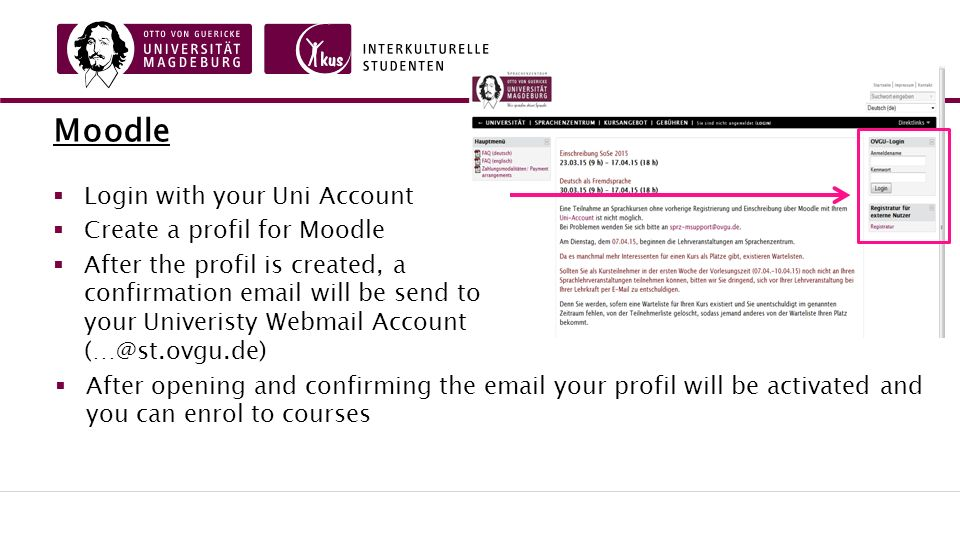 Moodle  Login with your Uni Account  Create a profil for Moodle  After the profil is created, a confirmation email will be send to your Univeristy Webmail Account (…@st.ovgu.de)  After opening and confirming the email your profil will be activated and you can enrol to courses