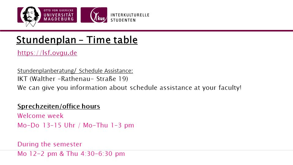 Stundenplan – Time table https://lsf.ovgu.de Stundenplanberatung/ Schedule Assistance: IKT (Walther –Rathenau- Straße 19) We can give you information about schedule assistance at your faculty.