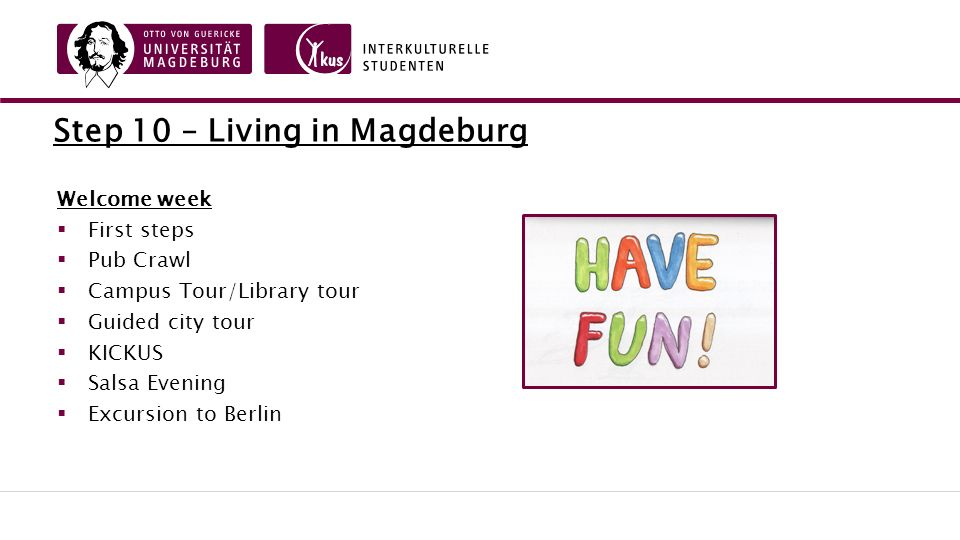 Step 10 – Living in Magdeburg Welcome week  First steps  Pub Crawl  Campus Tour/Library tour  Guided city tour  KICKUS  Salsa Evening  Excursion to Berlin