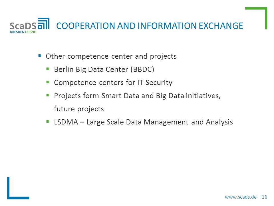  Other competence center and projects  Berlin Big Data Center (BBDC)  Competence centers for IT Security  Projects form Smart Data and Big Data initiatives, future projects  LSDMA – Large Scale Data Management and Analysis COOPERATION AND INFORMATION EXCHANGE www.scads.de 16