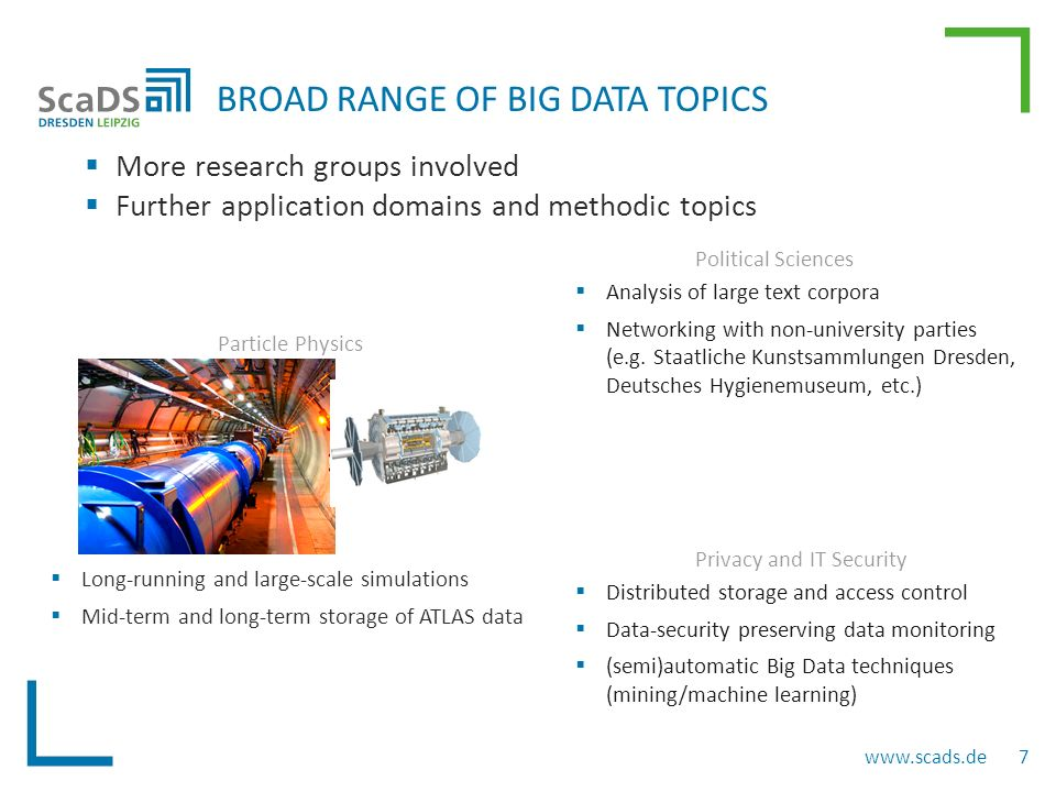  More research groups involved  Further application domains and methodic topics BROAD RANGE OF BIG DATA TOPICS www.scads.de 7 Particle Physics  Long-running and large-scale simulations  Mid-term and long-term storage of ATLAS data  Analysis of large text corpora  Networking with non-university parties (e.g.