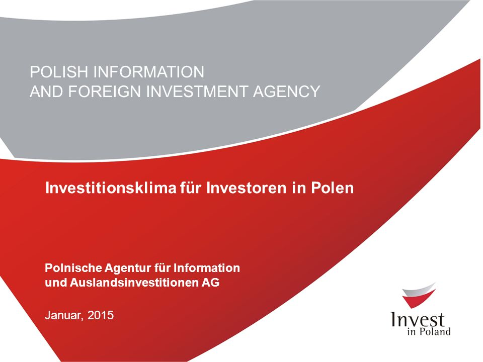 1 POLISH INFORMATION AND FOREIGN INVESTMENT AGENCY Investitionsklima für Investoren in Polen Polnische Agentur für Information und Auslandsinvestitionen AG Januar, 2015