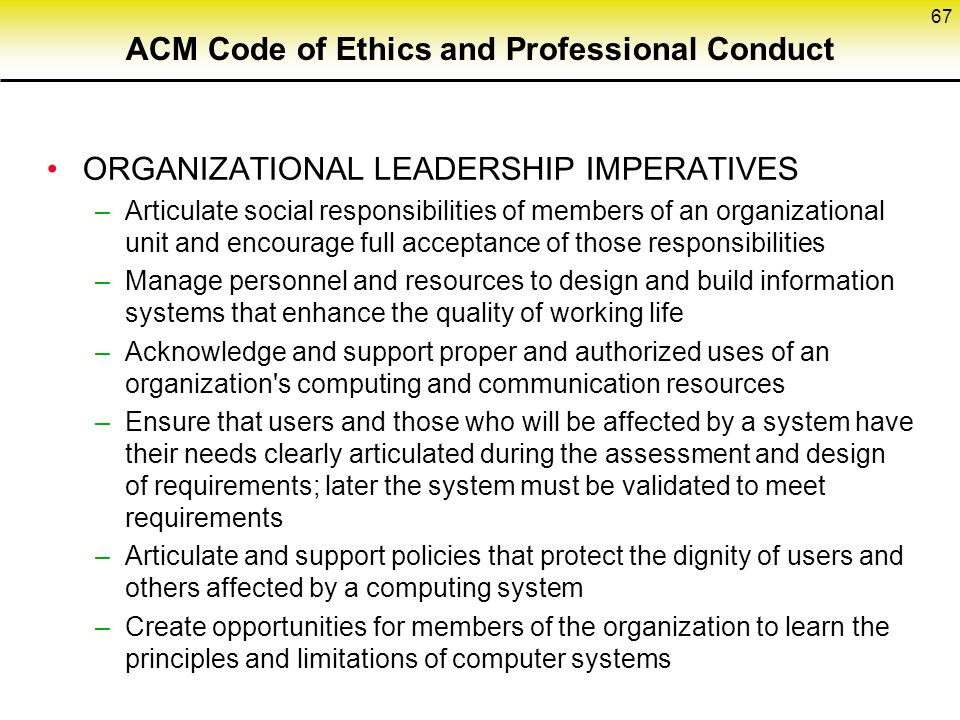 ACM Code of Ethics and Professional Conduct ORGANIZATIONAL LEADERSHIP IMPERATIVES –Articulate social responsibilities of members of an organizational unit and encourage full acceptance of those responsibilities –Manage personnel and resources to design and build information systems that enhance the quality of working life –Acknowledge and support proper and authorized uses of an organization s computing and communication resources –Ensure that users and those who will be affected by a system have their needs clearly articulated during the assessment and design of requirements; later the system must be validated to meet requirements –Articulate and support policies that protect the dignity of users and others affected by a computing system –Create opportunities for members of the organization to learn the principles and limitations of computer systems 67