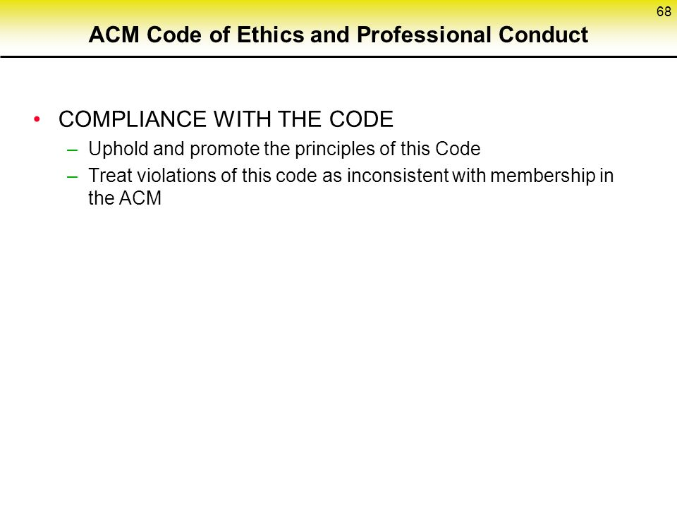 ACM Code of Ethics and Professional Conduct COMPLIANCE WITH THE CODE –Uphold and promote the principles of this Code –Treat violations of this code as inconsistent with membership in the ACM 68