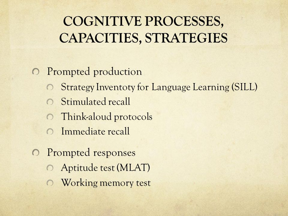 COGNITIVE PROCESSES, CAPACITIES, STRATEGIES Prompted production Strategy Inventoty for Language Learning (SILL) Stimulated recall Think-aloud protocols Immediate recall Prompted responses Aptitude test (MLAT) Working memory test