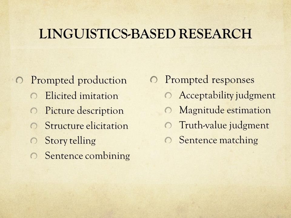 LINGUISTICS-BASED RESEARCH Prompted production Elicited imitation Picture description Structure elicitation Story telling Sentence combining Prompted responses Acceptability judgment Magnitude estimation Truth-value judgment Sentence matching