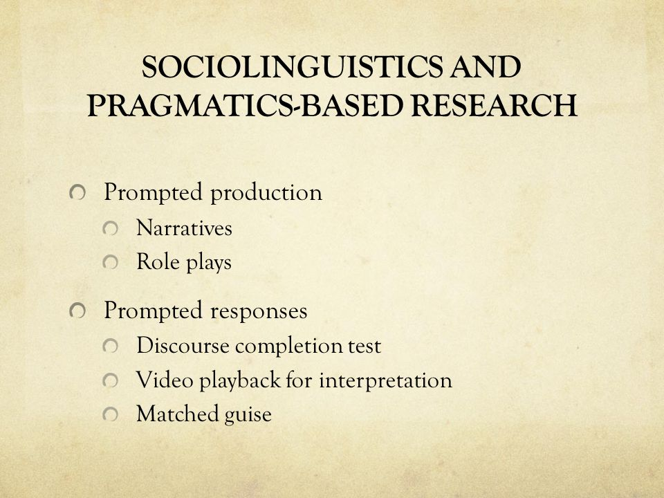 SOCIOLINGUISTICS AND PRAGMATICS-BASED RESEARCH Prompted production Narratives Role plays Prompted responses Discourse completion test Video playback for interpretation Matched guise
