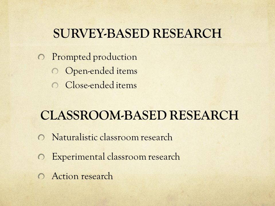 SURVEY-BASED RESEARCH Prompted production Open-ended items Close-ended items CLASSROOM-BASED RESEARCH Naturalistic classroom research Experimental classroom research Action research