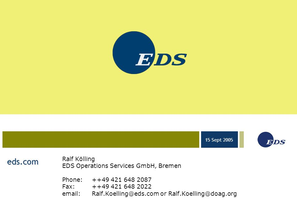 03-23-05 15 Sept 2005 eds.com Ralf Kölling EDS Operations Services GmbH, Bremen Phone:++49 421 648 2087 Fax:++49 421 648 2022 email:Ralf.Koelling@eds.com or Ralf.Koelling@doag.org