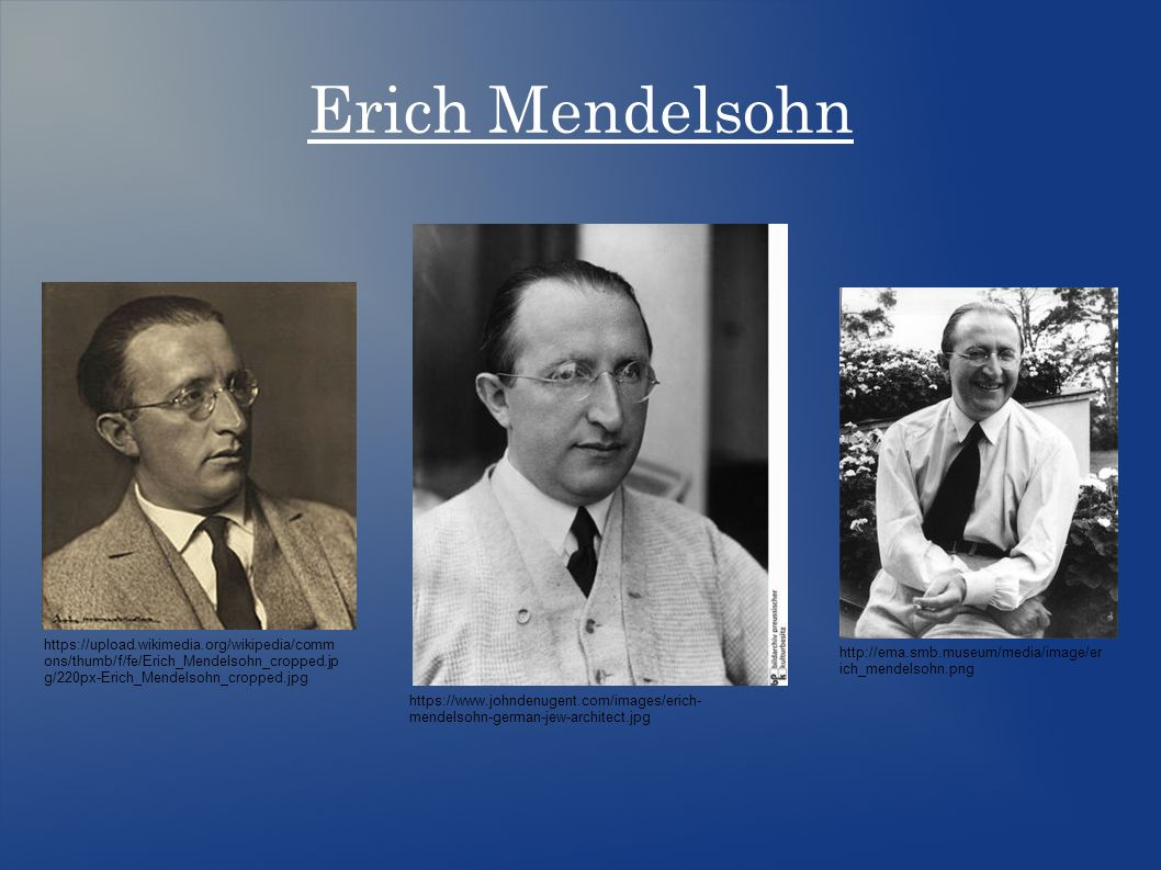 Erich Mendelsohn https://www.johndenugent.com/images/erich- mendelsohn-german-jew-architect.jpg http://ema.smb.museum/media/image/er ich_mendelsohn.png https://upload.wikimedia.org/wikipedia/comm ons/thumb/f/fe/Erich_Mendelsohn_cropped.jp g/220px-Erich_Mendelsohn_cropped.jpg