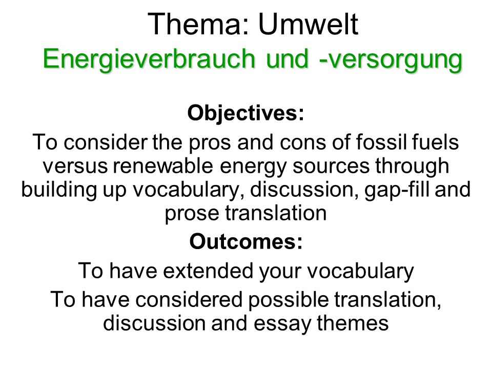 Energieverbrauch und -versorgung Thema: Umwelt Energieverbrauch und -versorgung Objectives: To consider the pros and cons of fossil fuels versus renewable energy sources through building up vocabulary, discussion, gap-fill and prose translation Outcomes: To have extended your vocabulary To have considered possible translation, discussion and essay themes