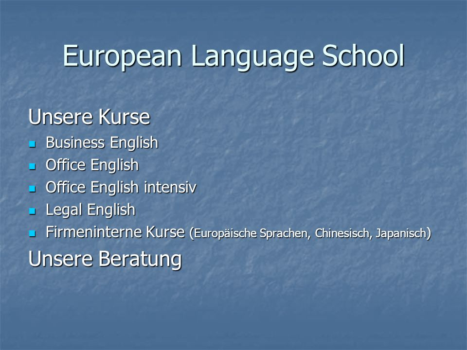 European Language School Unsere Kurse Business English Business English Office English Office English Office English intensiv Office English intensiv Legal English Legal English Firmeninterne Kurse ( Europäische Sprachen, Chinesisch, Japanisch ) Firmeninterne Kurse ( Europäische Sprachen, Chinesisch, Japanisch ) Unsere Beratung