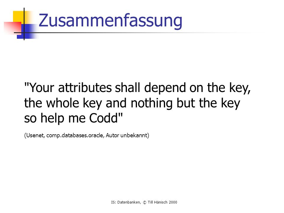 IS: Datenbanken, © Till Hänisch 2000 Zusammenfassung Your attributes shall depend on the key, the whole key and nothing but the key so help me Codd (Usenet, comp.databases.oracle, Autor unbekannt)