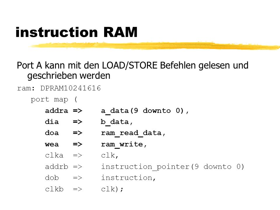 instruction RAM Port A kann mit den LOAD/STORE Befehlen gelesen und geschrieben werden ram: DPRAM10241616 port map ( addra => a_data(9 downto 0), dia=>b_data, doa=>ram_read_data, wea=>ram_write, clka=>clk, addrb =>instruction_pointer(9 downto 0) dob=>instruction, clkb=>clk);