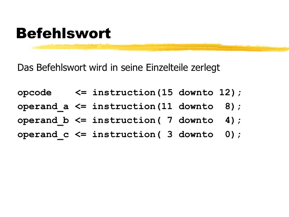 Befehlswort Das Befehlswort wird in seine Einzelteile zerlegt opcode <= instruction(15 downto 12); operand_a <= instruction(11 downto 8); operand_b <= instruction( 7 downto 4); operand_c <= instruction( 3 downto 0);