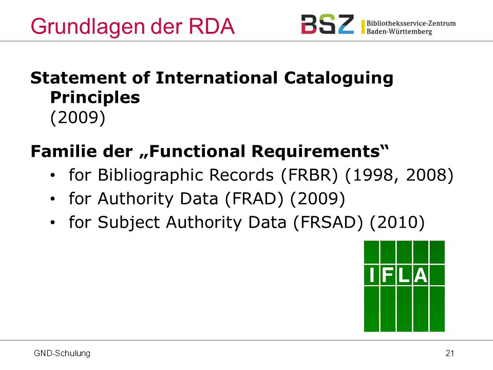 "21 Statement of International Cataloguing Principles (2009) Familie der ""Functional Requirements for Bibliographic Records (FRBR) (1998, 2008) for Authority Data (FRAD) (2009) for Subject Authority Data (FRSAD) (2010) GND-Schulung Grundlagen der RDA"