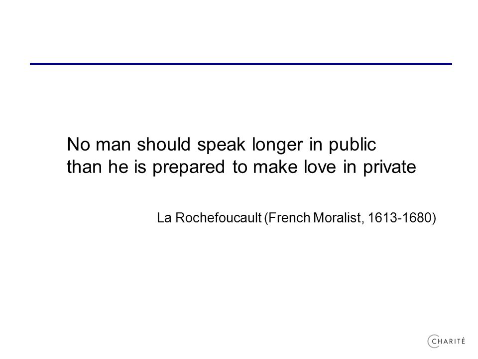 No man should speak longer in public than he is prepared to make love in private La Rochefoucault (French Moralist, 1613-1680)