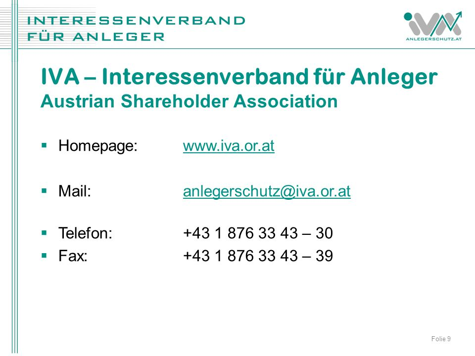  Homepage: www.iva.or.atwww.iva.or.at  Mail:anlegerschutz@iva.or.atanlegerschutz@iva.or.at  Telefon:+43 1 876 33 43 – 30  Fax:+43 1 876 33 43 – 39 IVA – Interessenverband für Anleger Austrian Shareholder Association Folie 9
