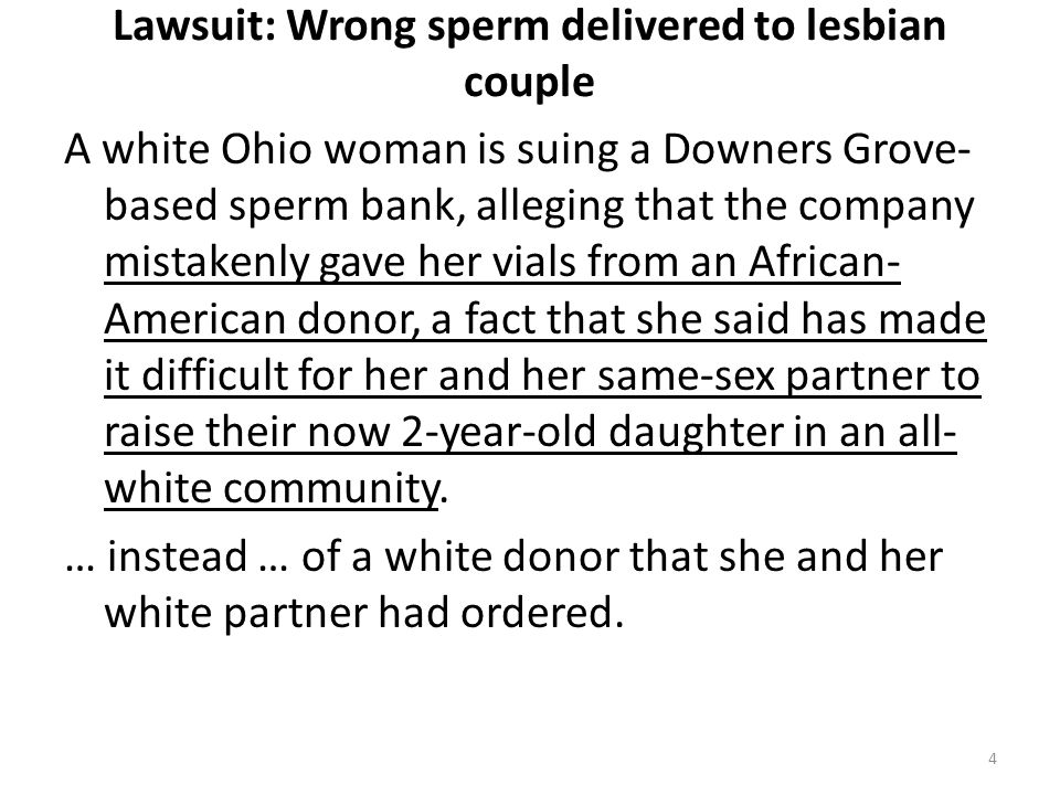 Lawsuit: Wrong sperm delivered to lesbian couple A white Ohio woman is suing a Downers Grove- based sperm bank, alleging that the company mistakenly gave her vials from an African- American donor, a fact that she said has made it difficult for her and her same-sex partner to raise their now 2-year-old daughter in an all- white community.