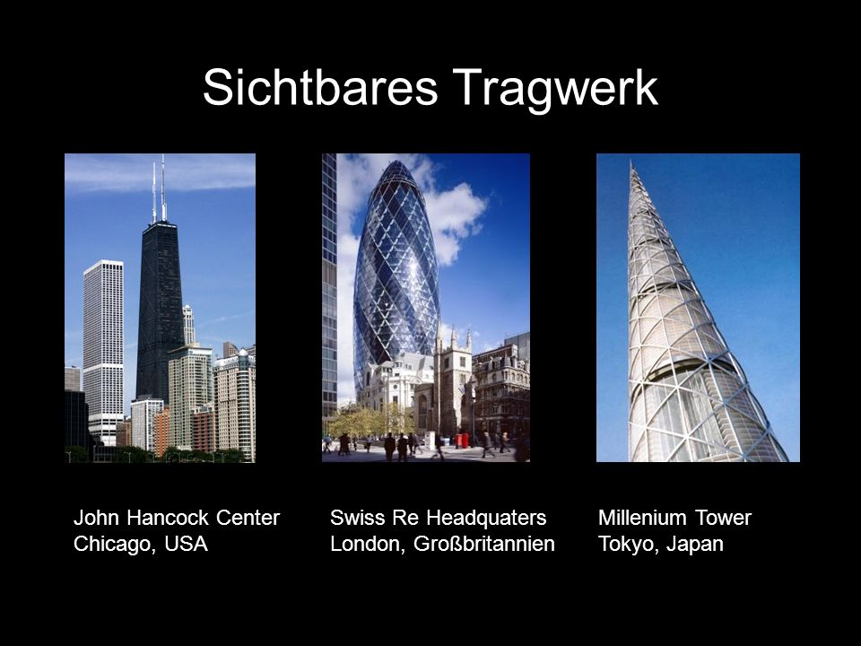 Sichtbares Tragwerk John Hancock Center Chicago, USA Swiss Re Headquaters London, Großbritannien Millenium Tower Tokyo, Japan