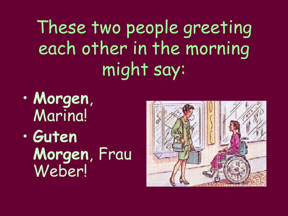 These two people greeting each other in the morning might say: Morgen, Marina.
