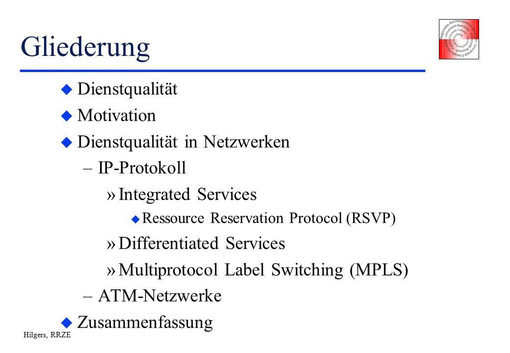 Hilgers, RRZE Gliederung u Dienstqualität u Motivation u Dienstqualität in Netzwerken –IP-Protokoll »Integrated Services u Ressource Reservation Protocol (RSVP) »Differentiated Services »Multiprotocol Label Switching (MPLS) –ATM-Netzwerke u Zusammenfassung