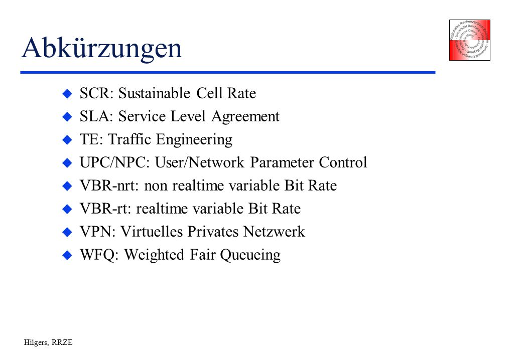 Hilgers, RRZE Abkürzungen u SCR: Sustainable Cell Rate u SLA: Service Level Agreement u TE: Traffic Engineering u UPC/NPC: User/Network Parameter Control u VBR-nrt: non realtime variable Bit Rate u VBR-rt: realtime variable Bit Rate u VPN: Virtuelles Privates Netzwerk u WFQ: Weighted Fair Queueing