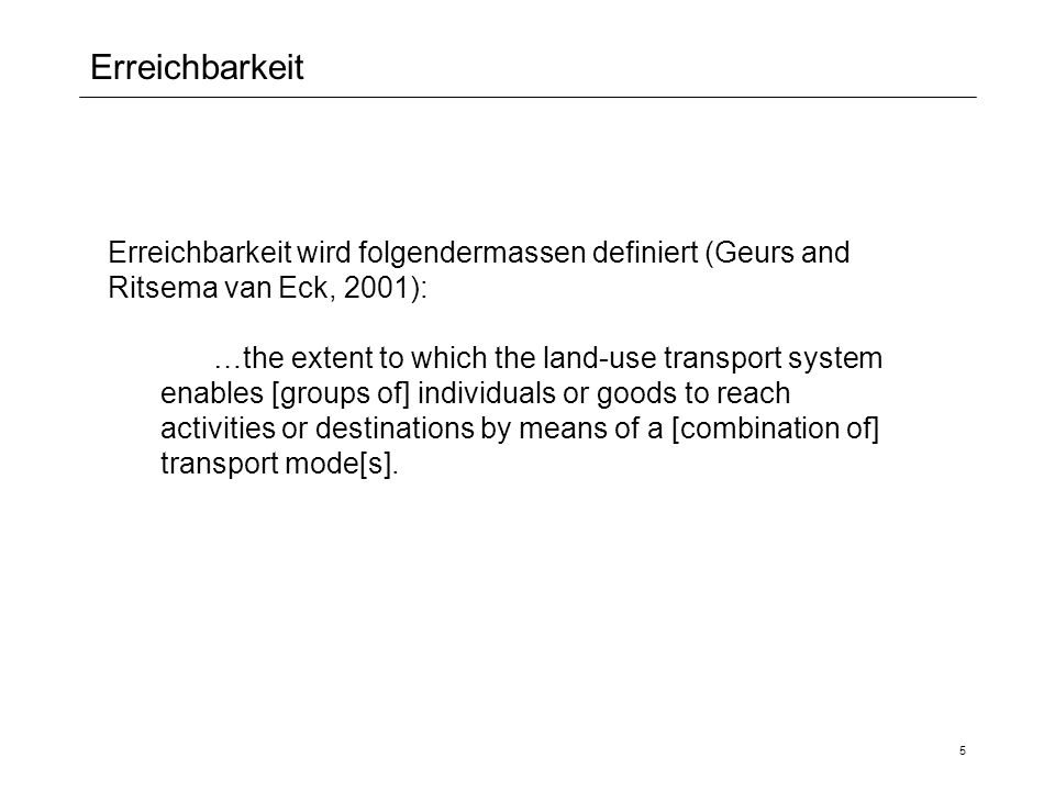 5 Erreichbarkeit Erreichbarkeit wird folgendermassen definiert (Geurs and Ritsema van Eck, 2001): …the extent to which the land-use transport system enables [groups of] individuals or goods to reach activities or destinations by means of a [combination of] transport mode[s].
