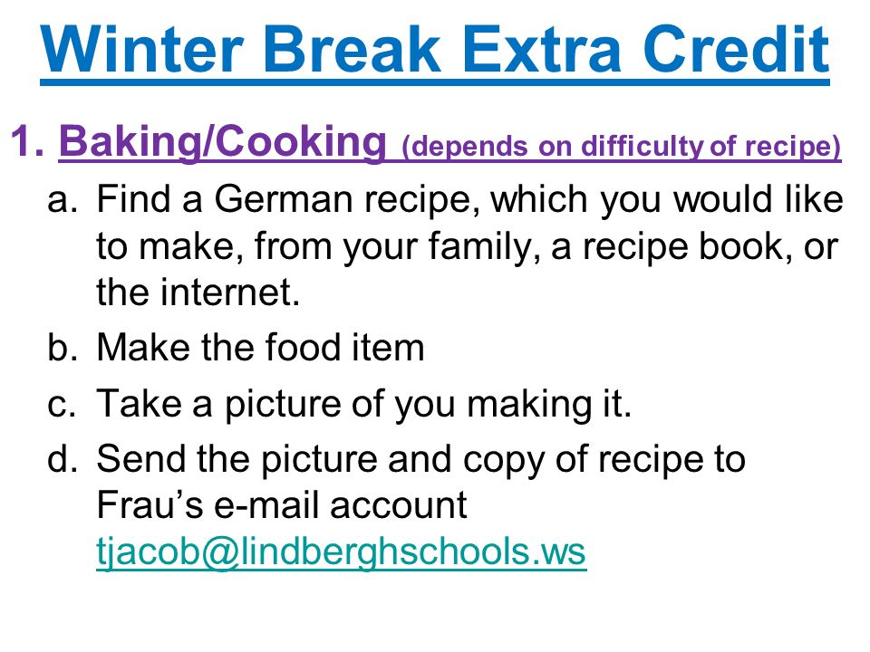 Winter Break Extra Credit 1.Baking/Cooking (depends on difficulty of recipe) a.Find a German recipe, which you would like to make, from your family, a recipe book, or the internet.