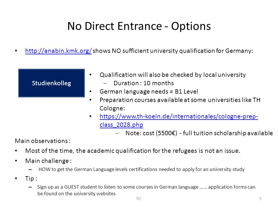 No Direct Entrance - Options http://anabin.kmk.org/ shows NO sufficient university qualification for Germany: http://anabin.kmk.org/ Main observations : Most of the time, the academic qualification for the refugees is not an issue.
