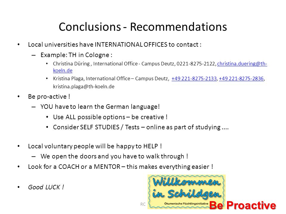 Conclusions - Recommendations Local universities have INTERNATIONAL OFFICES to contact : – Example: TH in Cologne : Christina Düring, International Office - Campus Deutz, 0221-8275-2122, christina.duering@th- koeln.dechristina.duering@th- koeln.de Kristina Plaga, International Office – Campus Deutz, +49 221-8275-2133, +49 221-8275-2836, kristina.plaga@th-koeln.de+49 221-8275-2133+49 221-8275-2836 Be pro-active .