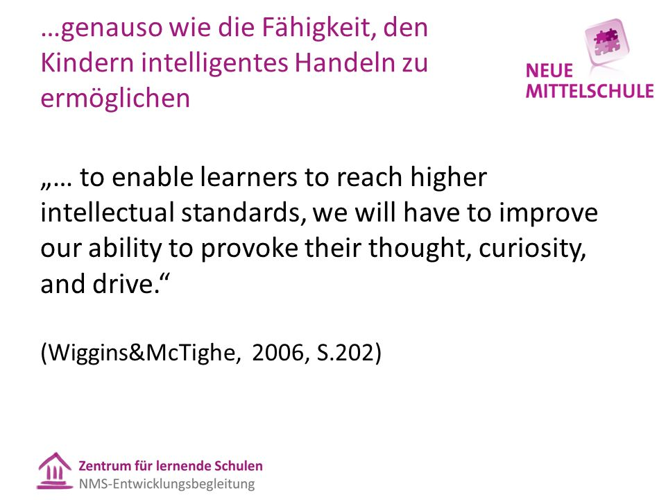 "…genauso wie die Fähigkeit, den Kindern intelligentes Handeln zu ermöglichen ""… to enable learners to reach higher intellectual standards, we will have to improve our ability to provoke their thought, curiosity, and drive. (Wiggins&McTighe, 2006, S.202)"