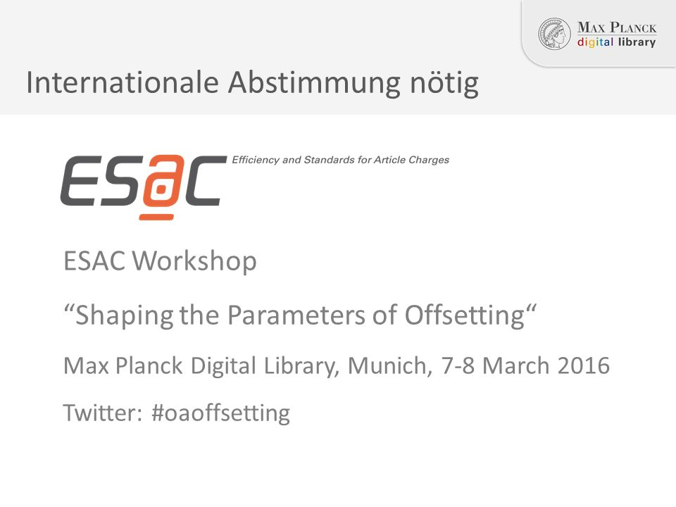 ESAC Workshop Shaping the Parameters of Offsetting Max Planck Digital Library, Munich, 7-8 March 2016 Twitter: #oaoffsetting Internationale Abstimmung nötig