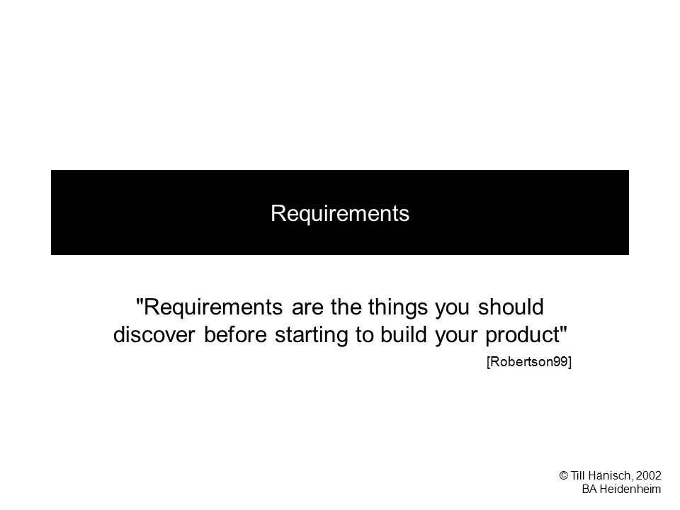 © Till Hänisch, 2002 BA Heidenheim Requirements Requirements are the things you should discover before starting to build your product [Robertson99]