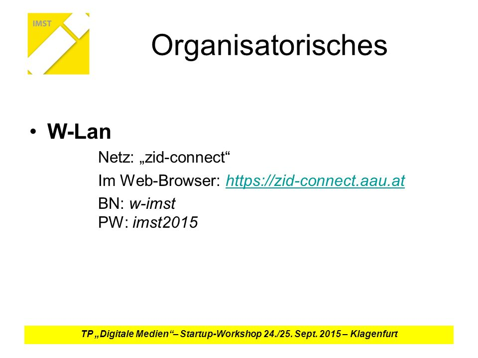 "Organisatorisches W-Lan Netz: ""zid-connect Im Web-Browser: https://zid-connect.aau.athttps://zid-connect.aau.at BN: w-imst PW: imst2015 TP ""Digitale Medien – Startup-Workshop 24./25."