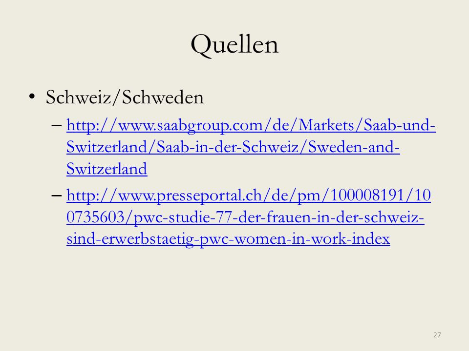 Quellen Schweiz/Schweden – http://www.saabgroup.com/de/Markets/Saab-und- Switzerland/Saab-in-der-Schweiz/Sweden-and- Switzerland http://www.saabgroup.com/de/Markets/Saab-und- Switzerland/Saab-in-der-Schweiz/Sweden-and- Switzerland – http://www.presseportal.ch/de/pm/100008191/10 0735603/pwc-studie-77-der-frauen-in-der-schweiz- sind-erwerbstaetig-pwc-women-in-work-index http://www.presseportal.ch/de/pm/100008191/10 0735603/pwc-studie-77-der-frauen-in-der-schweiz- sind-erwerbstaetig-pwc-women-in-work-index 27